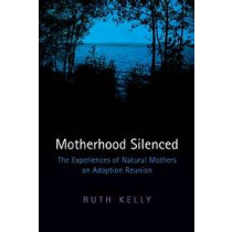 Motherhood Silenced: The Experiences of Natural Mothers on Adoption Reunion