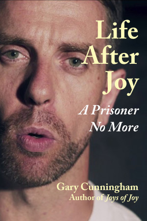 Life After Joy: A Prisoner No More, by Gary Cunningham